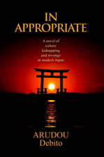IN APPROPRIATE, A novel of culture, kidnapping, and revenge in modern Japan, By ARUDOU Debito